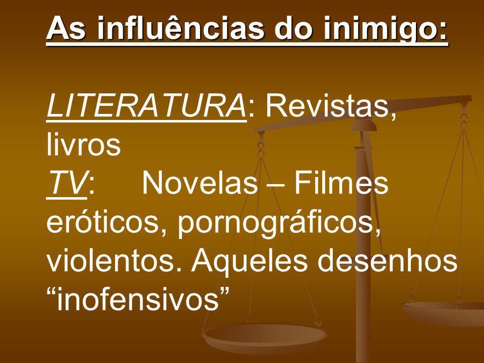 As influências do inimigo: LITERATURA: Revistas, livros TV: Novelas – Filmes eróticos, pornográficos, violentos.