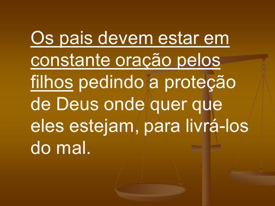 Os pais devem estar em constante oração pelos filhos pedindo a proteção de Deus onde quer que eles estejam, para livrá-los do mal.
