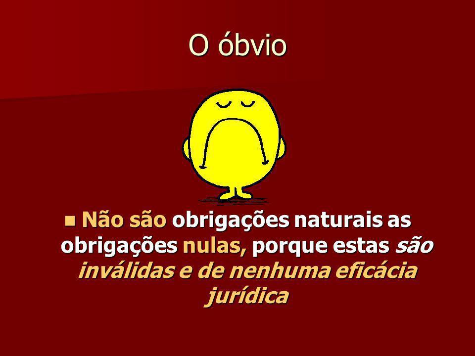 O óbvio Não são obrigações naturais as obrigações nulas, porque estas são inválidas e de nenhuma eficácia jurídica.