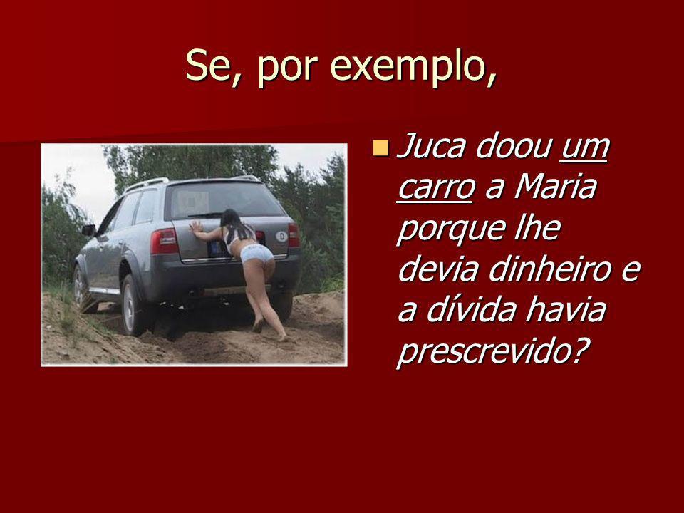 Se, por exemplo, Juca doou um carro a Maria porque lhe devia dinheiro e a dívida havia prescrevido