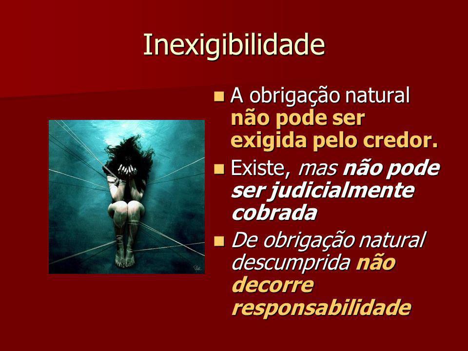 Inexigibilidade A obrigação natural não pode ser exigida pelo credor.