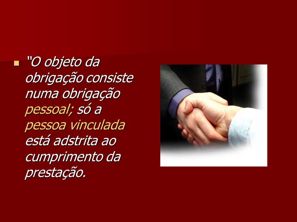 O objeto da obrigação consiste numa obrigação pessoal; só a pessoa vinculada está adstrita ao cumprimento da prestação.