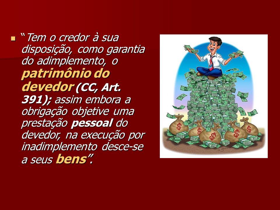 Tem o credor à sua disposição, como garantia do adimplemento, o patrimônio do devedor (CC, Art.