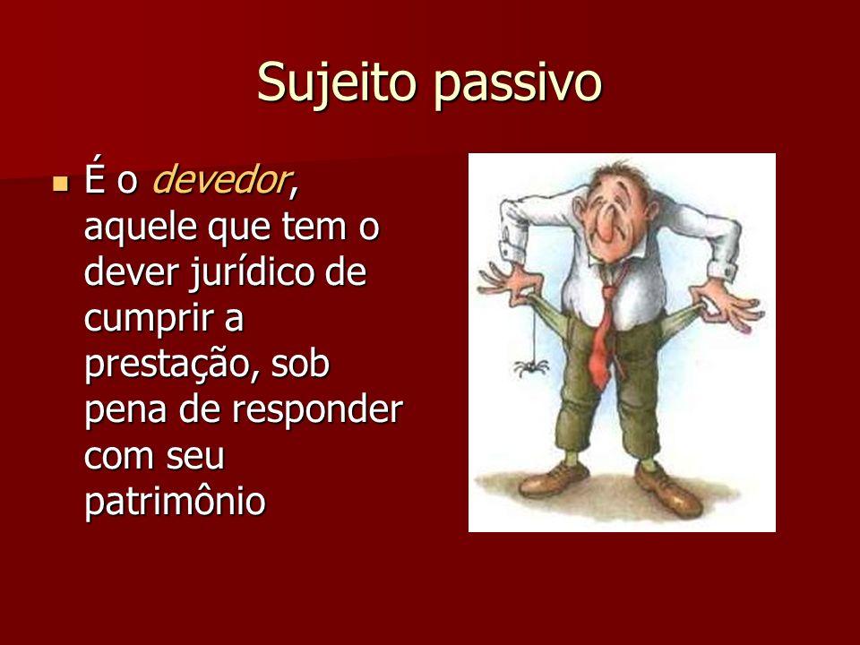 Sujeito passivoÉ o devedor, aquele que tem o dever jurídico de cumprir a prestação, sob pena de responder com seu patrimônio.