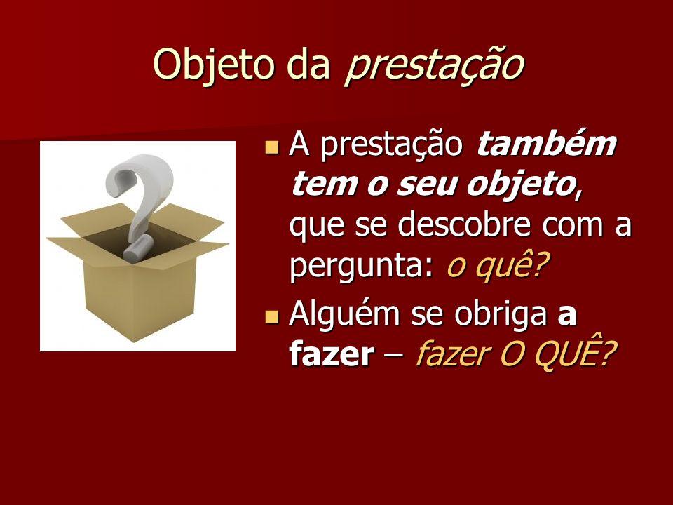 Objeto da prestaçãoA prestação também tem o seu objeto, que se descobre com a pergunta: o quê.