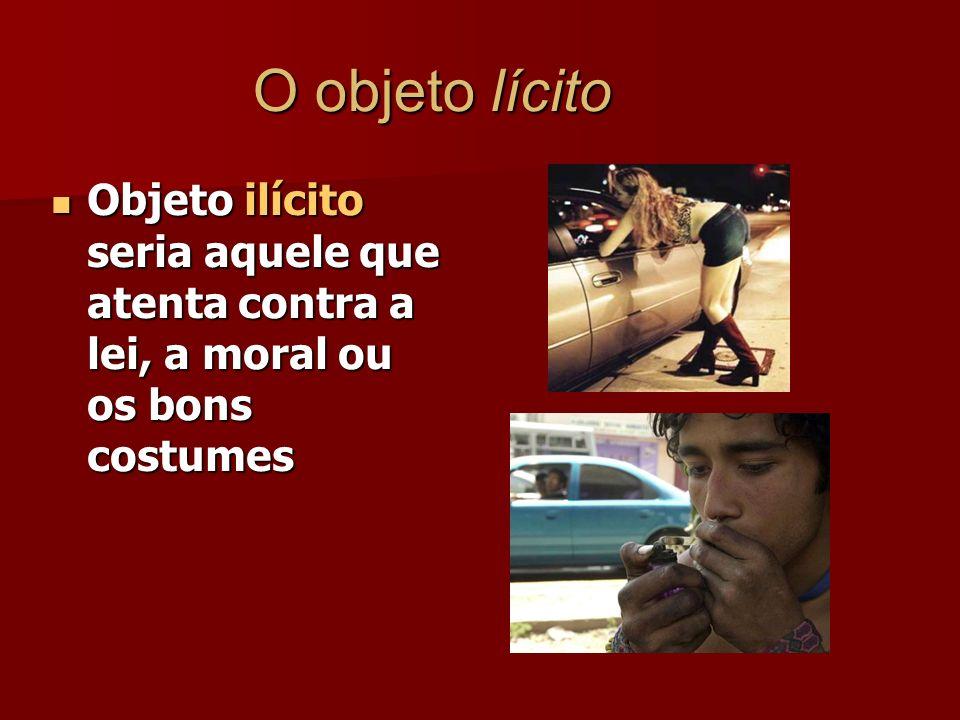 O objeto lícito Objeto ilícito seria aquele que atenta contra a lei, a moral ou os bons costumes.