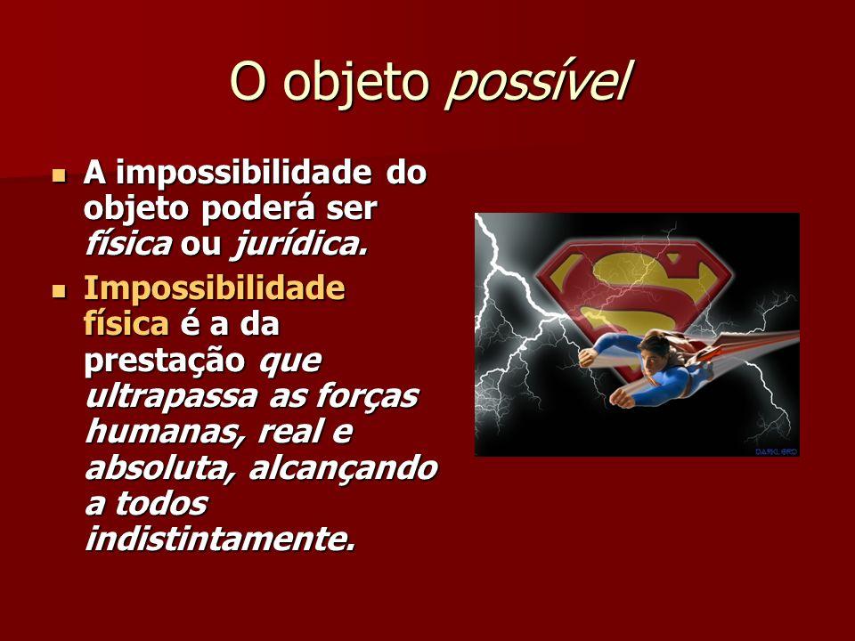 O objeto possível A impossibilidade do objeto poderá ser física ou jurídica.