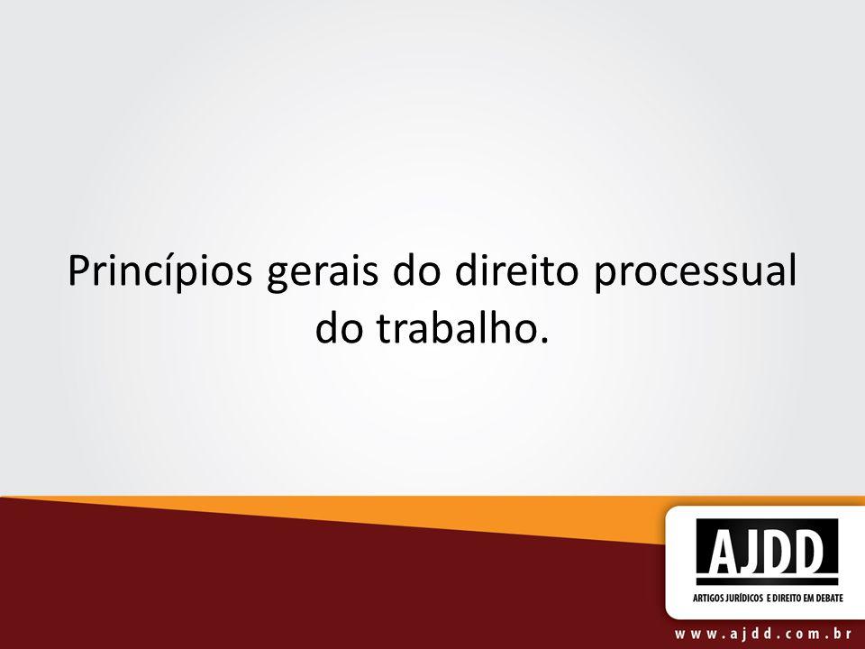Princípios gerais do direito processual do trabalho.
