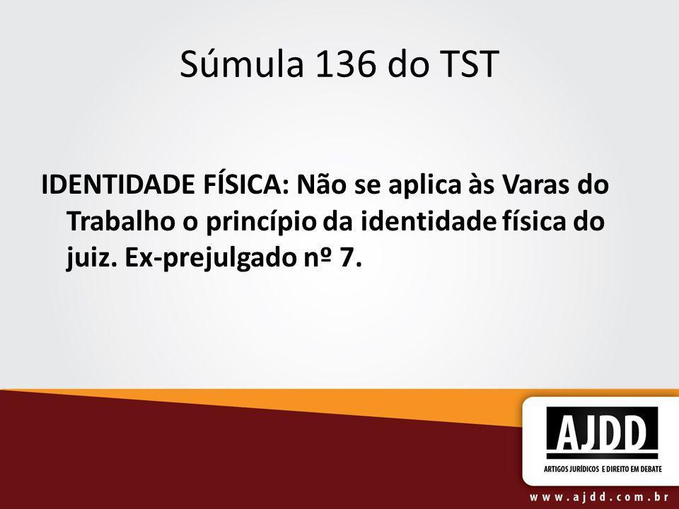 Súmula 136 do TSTIDENTIDADE FÍSICA: Não se aplica às Varas do Trabalho o princípio da identidade física do juiz.
