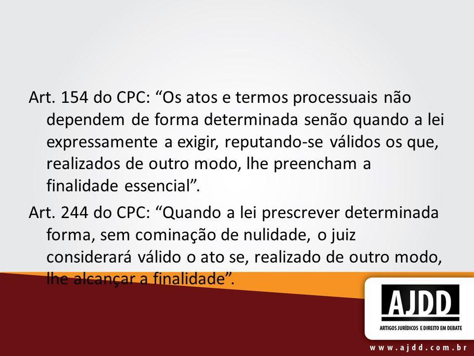 Art. 154 do CPC: Os atos e termos processuais não dependem de forma determinada senão quando a lei expressamente a exigir, reputando-se válidos os que, realizados de outro modo, lhe preencham a finalidade essencial .
