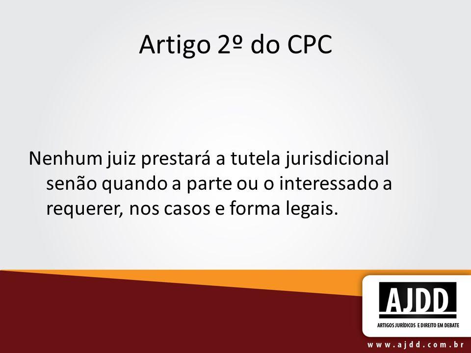 Artigo 2º do CPCNenhum juiz prestará a tutela jurisdicional senão quando a parte ou o interessado a requerer, nos casos e forma legais.