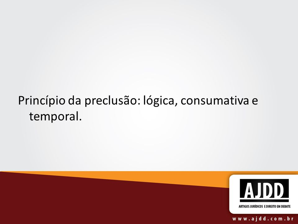 Princípio da preclusão: lógica, consumativa e temporal.