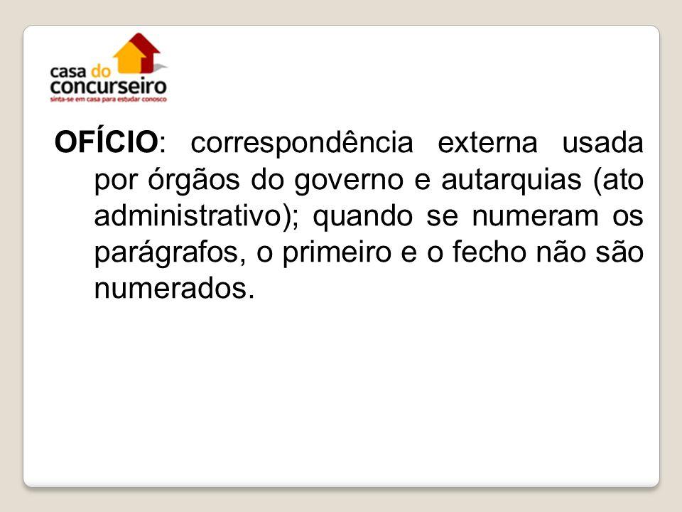 OFÍCIO: correspondência externa usada por órgãos do governo e autarquias (ato administrativo); quando se numeram os parágrafos, o primeiro e o fecho não são numerados.