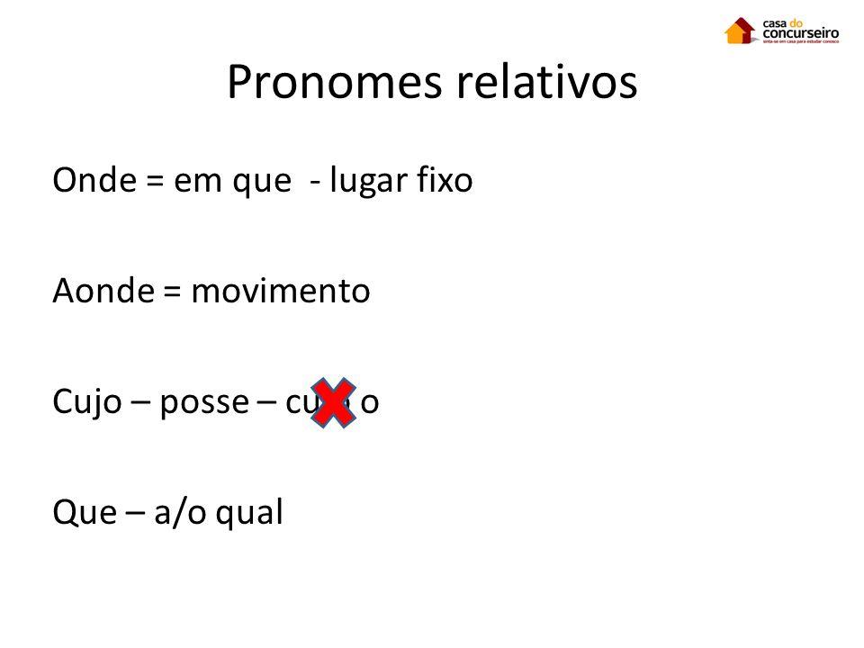 Pronomes relativos Onde = em que - lugar fixo Aonde = movimento Cujo – posse – cujo o Que – a/o qual