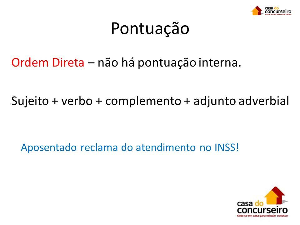 Pontuação Ordem Direta – não há pontuação interna. Sujeito + verbo + complemento + adjunto adverbial