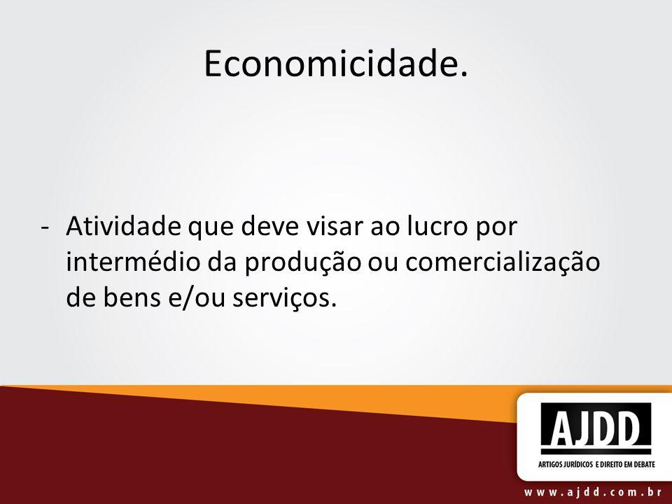 Economicidade.Atividade que deve visar ao lucro por intermédio da produção ou comercialização de bens e/ou serviços.