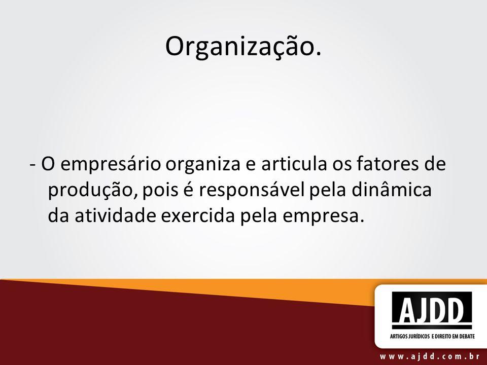 Organização.- O empresário organiza e articula os fatores de produção, pois é responsável pela dinâmica da atividade exercida pela empresa.