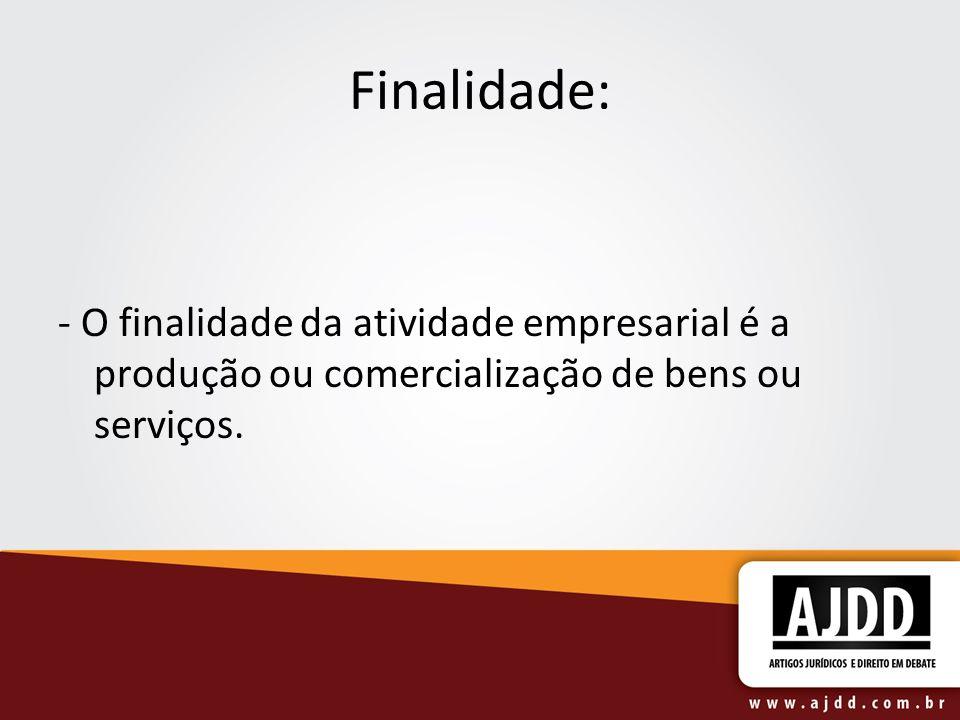 Finalidade:- O finalidade da atividade empresarial é a produção ou comercialização de bens ou serviços.