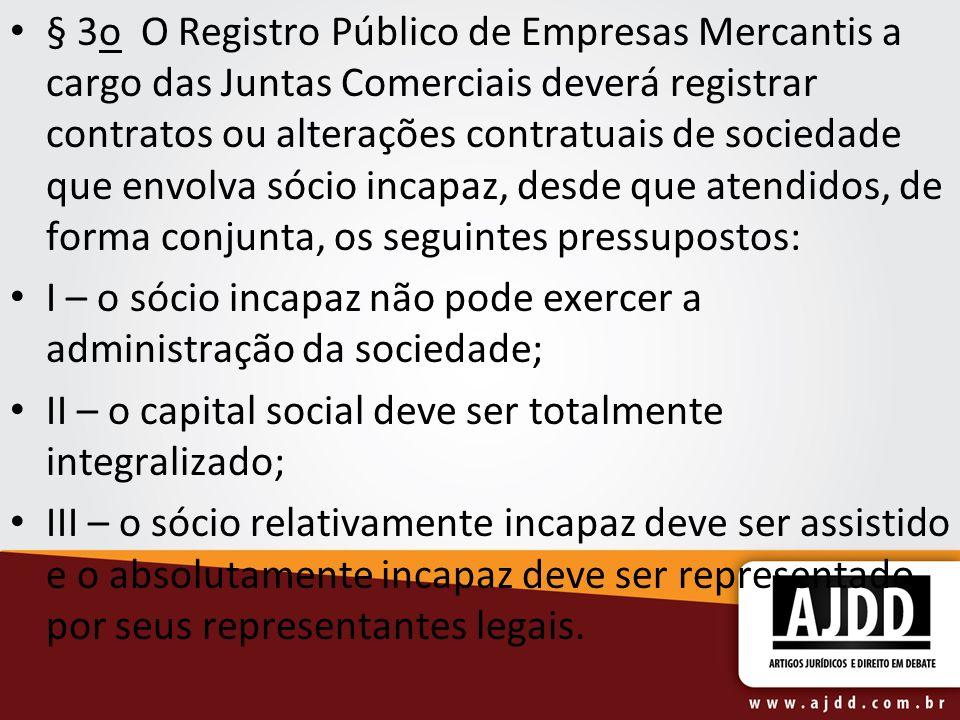 § 3o O Registro Público de Empresas Mercantis a cargo das Juntas Comerciais deverá registrar contratos ou alterações contratuais de sociedade que envolva sócio incapaz, desde que atendidos, de forma conjunta, os seguintes pressupostos: