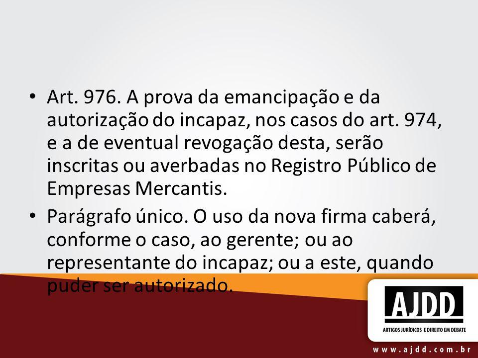 Art. 976. A prova da emancipação e da autorização do incapaz, nos casos do art. 974, e a de eventual revogação desta, serão inscritas ou averbadas no Registro Público de Empresas Mercantis.