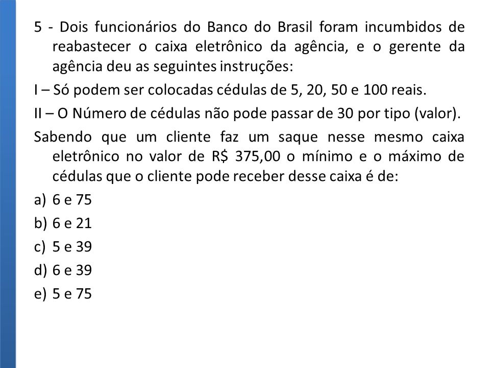 5 - Dois funcionários do Banco do Brasil foram incumbidos de reabastecer o caixa eletrônico da agência, e o gerente da agência deu as seguintes instruções: