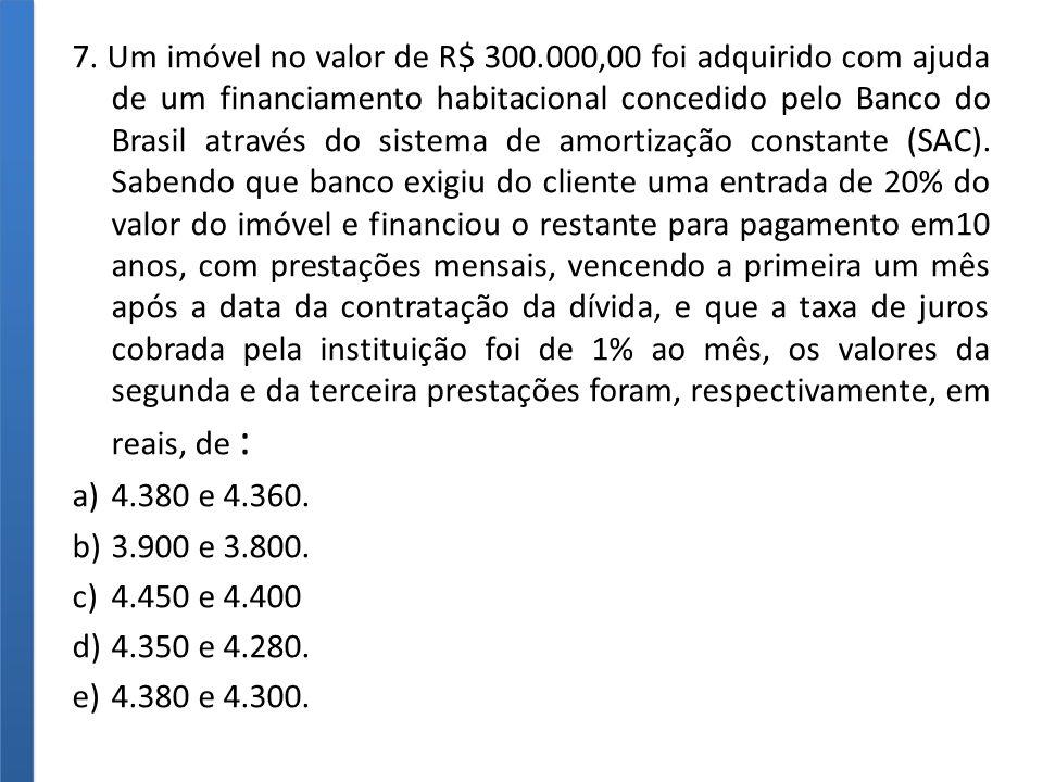 7. Um imóvel no valor de R$ 300.000,00 foi adquirido com ajuda de um financiamento habitacional concedido pelo Banco do Brasil através do sistema de amortização constante (SAC). Sabendo que banco exigiu do cliente uma entrada de 20% do valor do imóvel e financiou o restante para pagamento em10 anos, com prestações mensais, vencendo a primeira um mês após a data da contratação da dívida, e que a taxa de juros cobrada pela instituição foi de 1% ao mês, os valores da segunda e da terceira prestações foram, respectivamente, em reais, de :