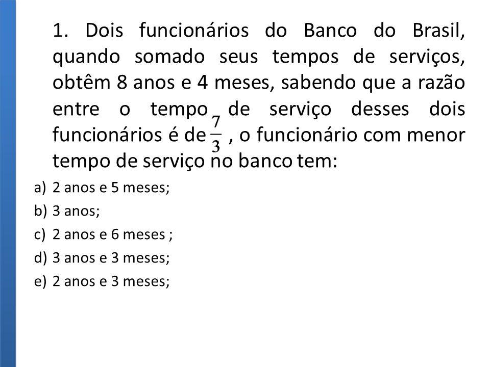 1. Dois funcionários do Banco do Brasil, quando somado seus tempos de serviços, obtêm 8 anos e 4 meses, sabendo que a razão entre o tempo de serviço desses dois funcionários é de , o funcionário com menor tempo de serviço no banco tem: