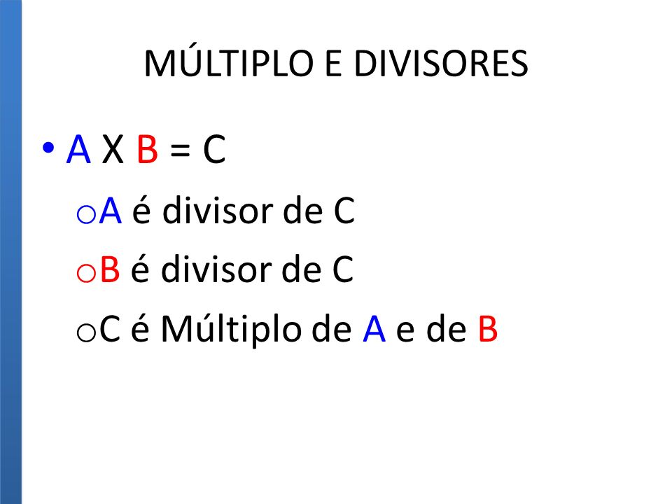 A X B = C MÚLTIPLO E DIVISORES A é divisor de C B é divisor de C