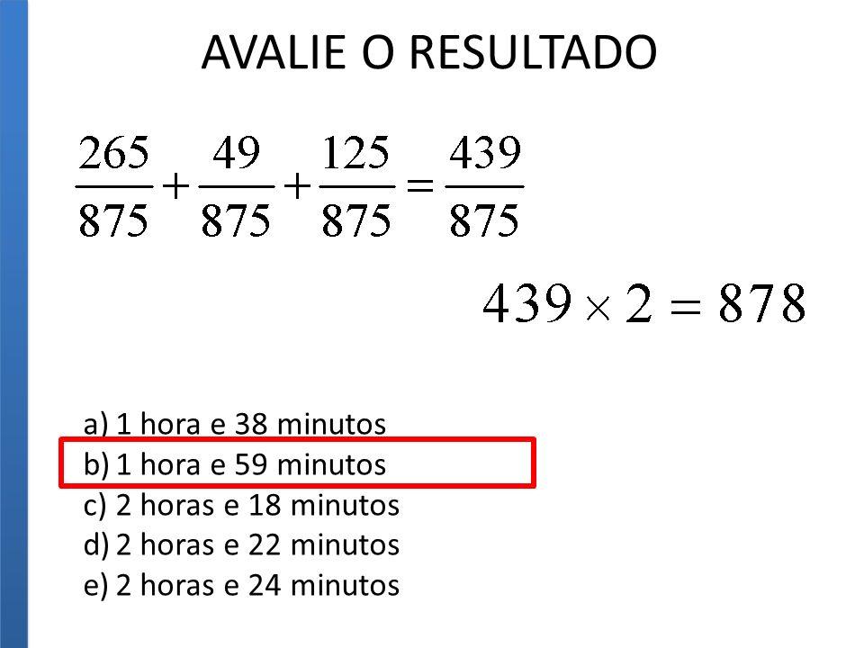 AVALIE O RESULTADO 1 hora e 38 minutos 1 hora e 59 minutos