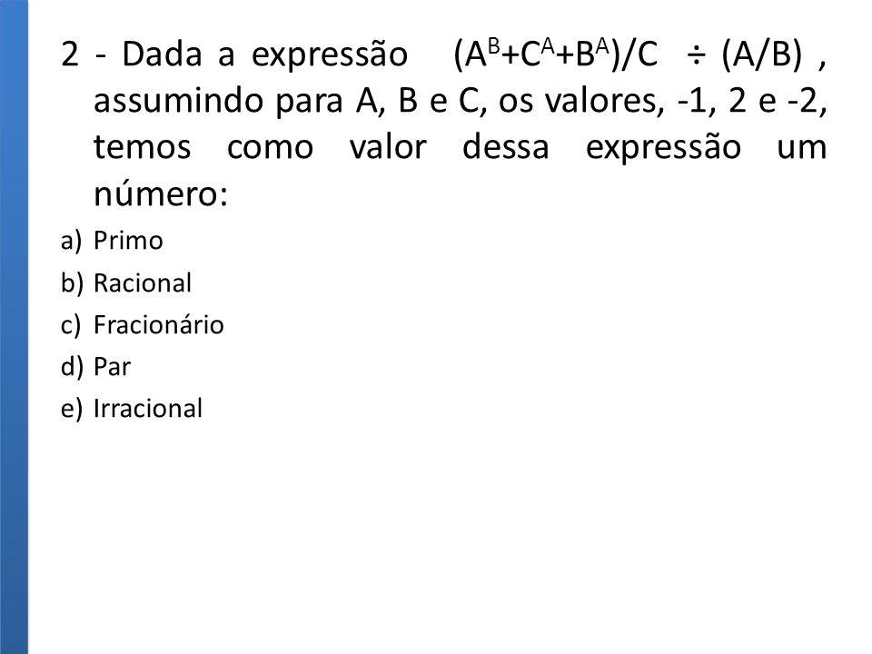 2 - Dada a expressão (AB+CA+BA)/C ÷ (A/B) , assumindo para A, B e C, os valores, -1, 2 e -2, temos como valor dessa expressão um número: