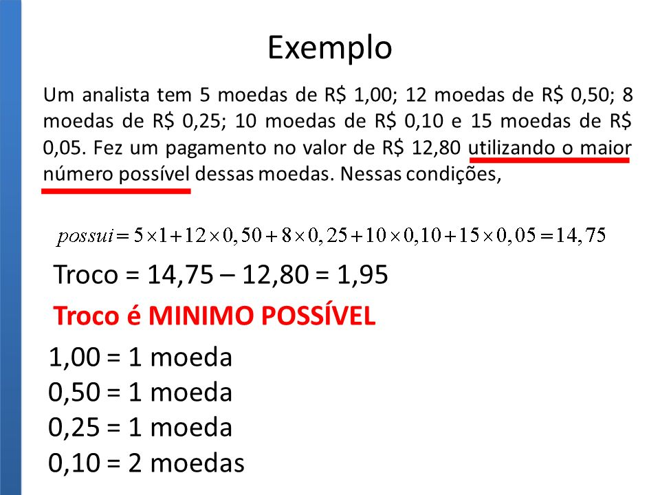 Exemplo Troco = 14,75 – 12,80 = 1,95 Troco é MINIMO POSSÍVEL