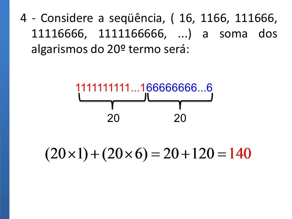 4 - Considere a seqüência, ( 16, 1166, 111666, 11116666, 1111166666,