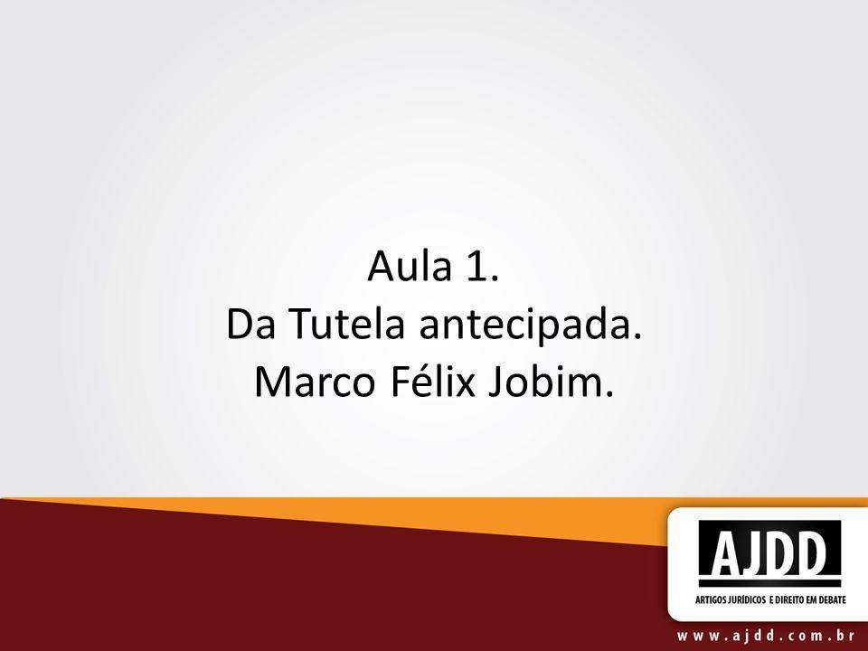 Aula 1. Da Tutela antecipada. Marco Félix Jobim.
