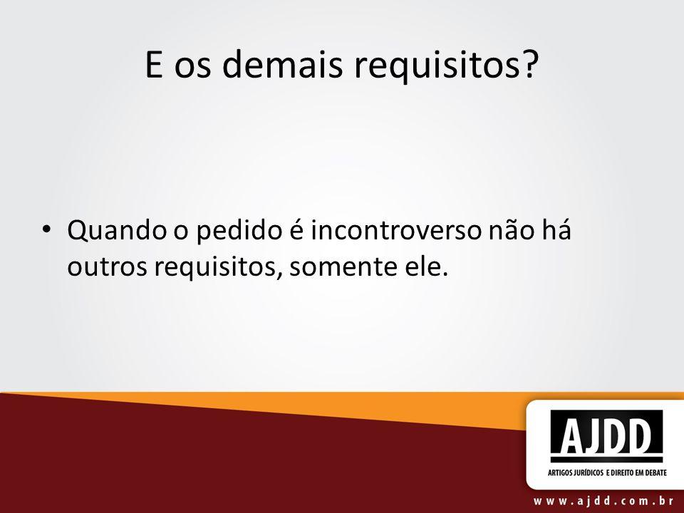 E os demais requisitos Quando o pedido é incontroverso não há outros requisitos, somente ele.
