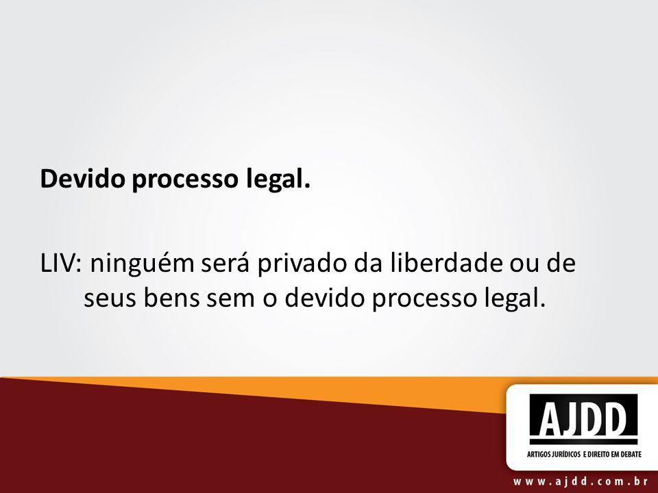 Devido processo legal.LIV: ninguém será privado da liberdade ou de seus bens sem o devido processo legal.