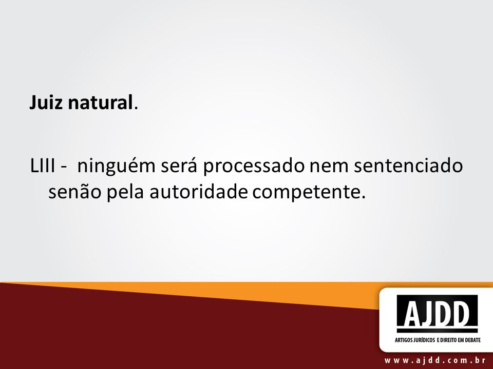 Juiz natural. LIII - ninguém será processado nem sentenciado senão pela autoridade competente.