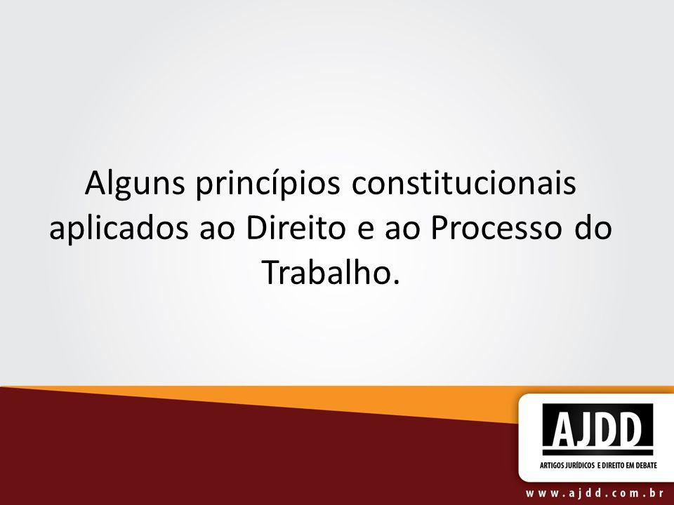 Alguns princípios constitucionais aplicados ao Direito e ao Processo do Trabalho.