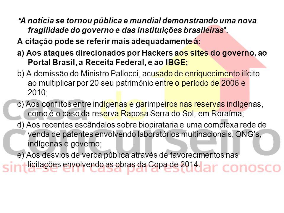 A notícia se tornou pública e mundial demonstrando uma nova fragilidade do governo e das instituições brasileiras .