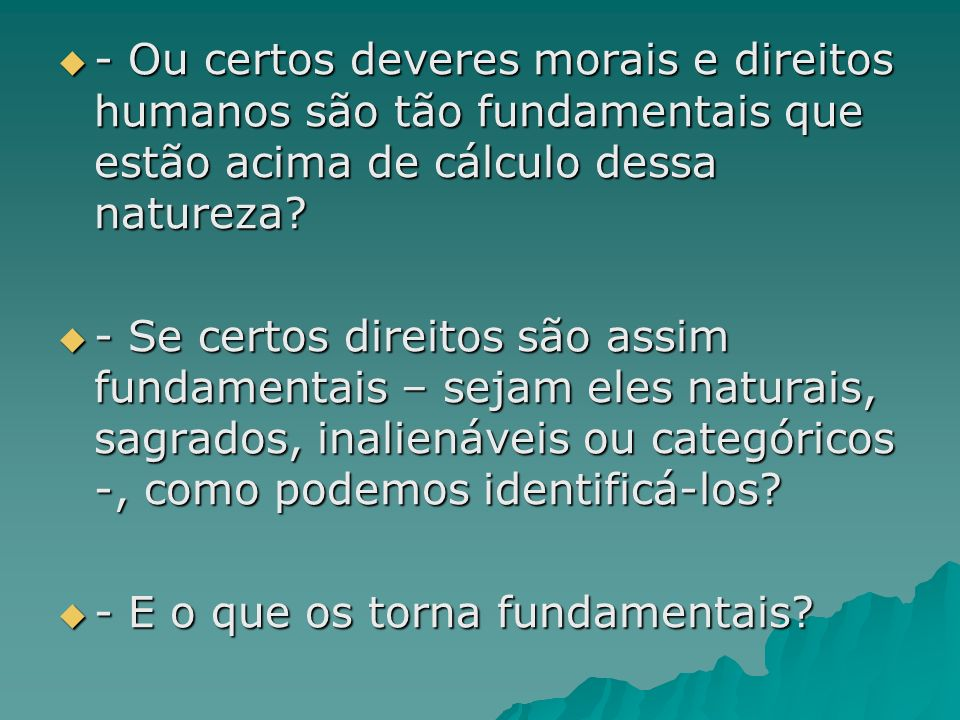 - Ou certos deveres morais e direitos humanos são tão fundamentais que estão acima de cálculo dessa natureza