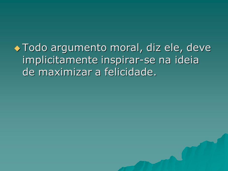 Todo argumento moral, diz ele, deve implicitamente inspirar-se na ideia de maximizar a felicidade.