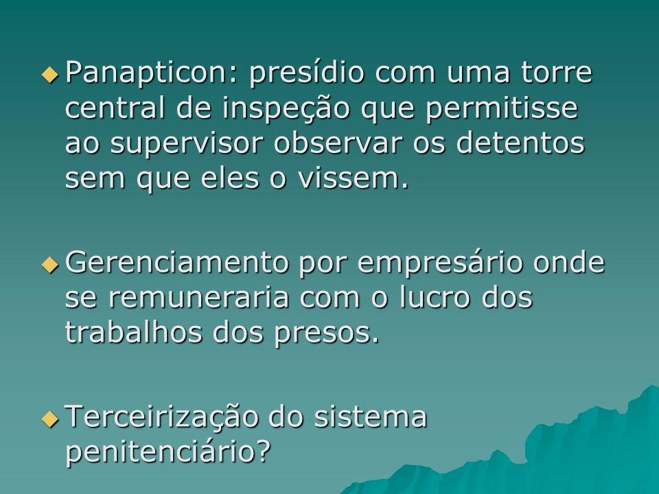 Panapticon: presídio com uma torre central de inspeção que permitisse ao supervisor observar os detentos sem que eles o vissem.