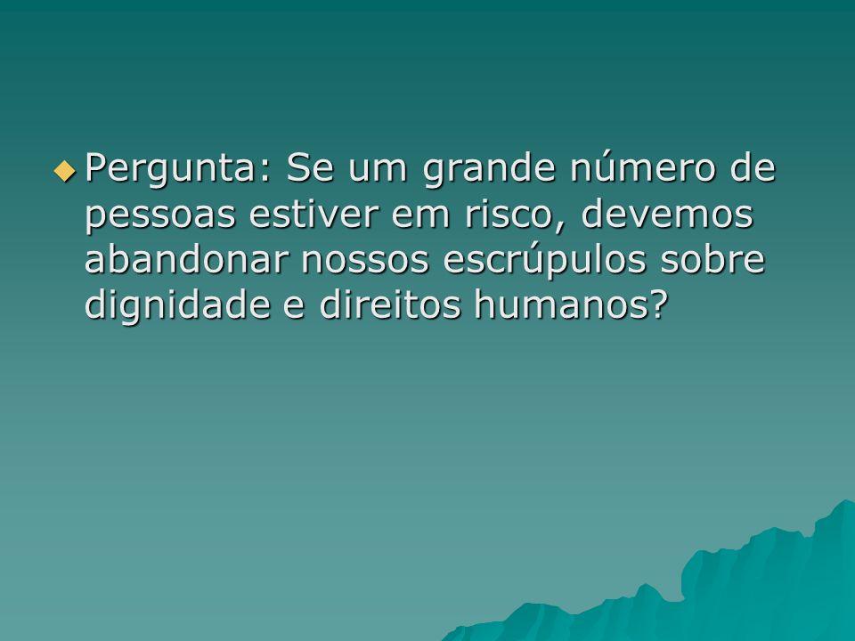 Pergunta: Se um grande número de pessoas estiver em risco, devemos abandonar nossos escrúpulos sobre dignidade e direitos humanos