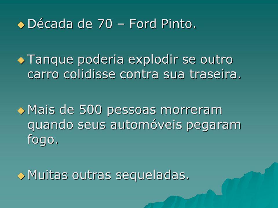 Década de 70 – Ford Pinto. Tanque poderia explodir se outro carro colidisse contra sua traseira.