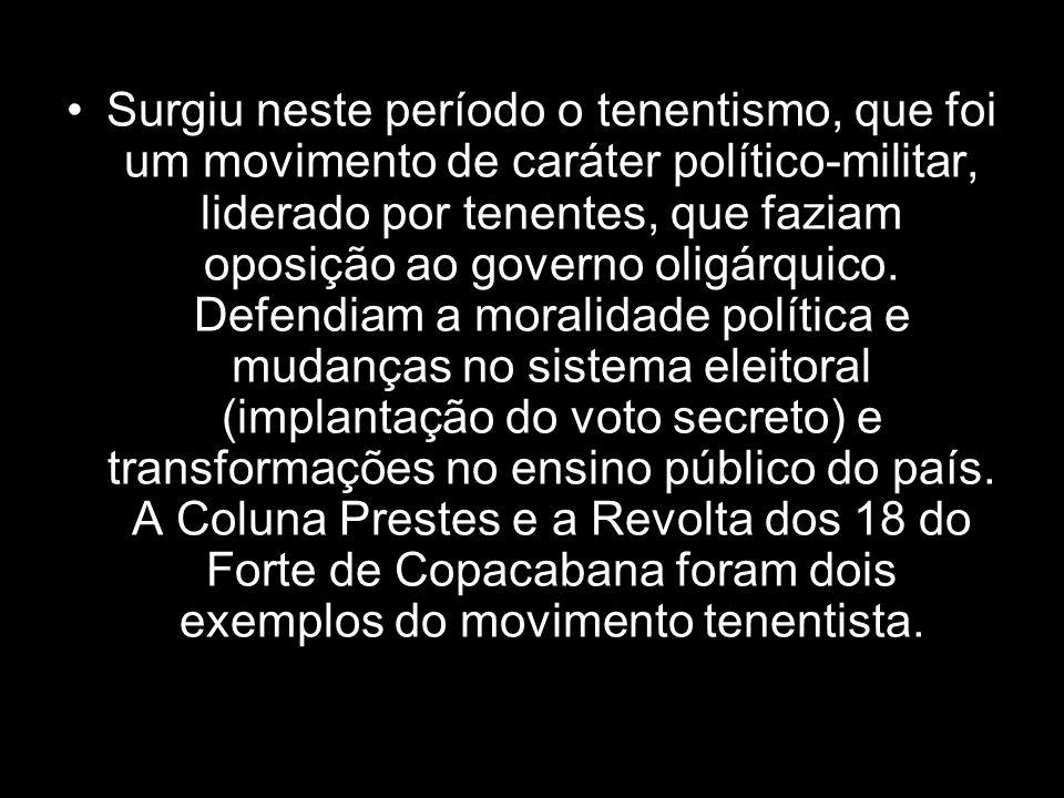 Surgiu neste período o tenentismo, que foi um movimento de caráter político-militar, liderado por tenentes, que faziam oposição ao governo oligárquico.