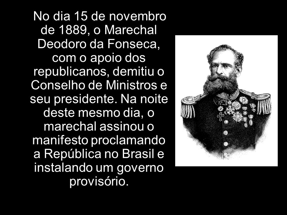No dia 15 de novembro de 1889, o Marechal Deodoro da Fonseca, com o apoio dos republicanos, demitiu o Conselho de Ministros e seu presidente.
