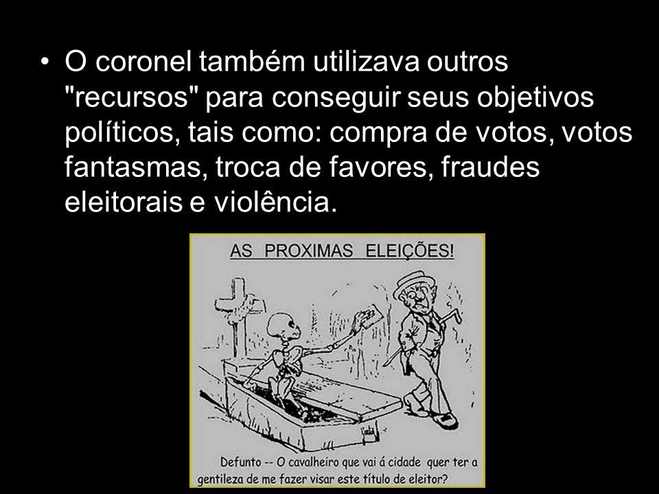 O coronel também utilizava outros recursos para conseguir seus objetivos políticos, tais como: compra de votos, votos fantasmas, troca de favores, fraudes eleitorais e violência.
