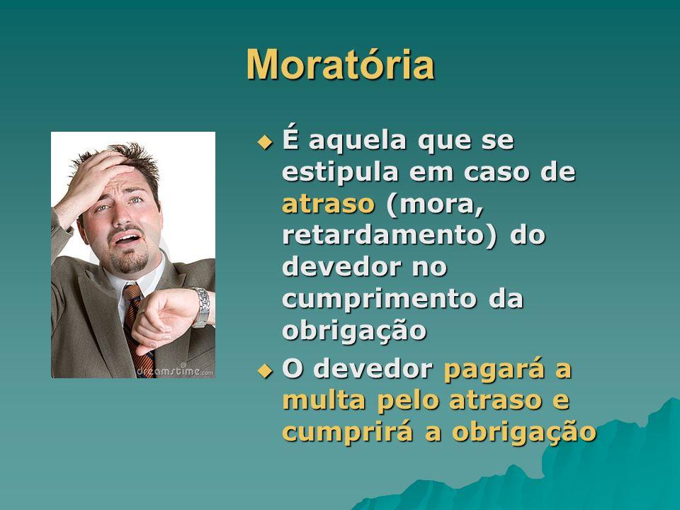 Moratória É aquela que se estipula em caso de atraso (mora, retardamento) do devedor no cumprimento da obrigação.