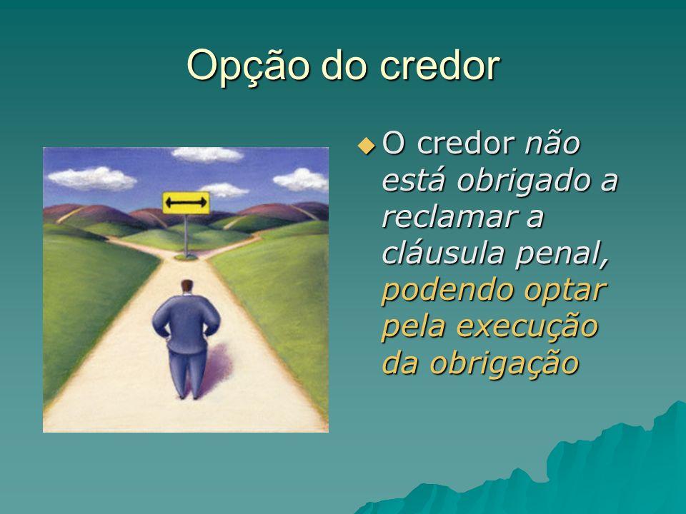 Opção do credor O credor não está obrigado a reclamar a cláusula penal, podendo optar pela execução da obrigação.