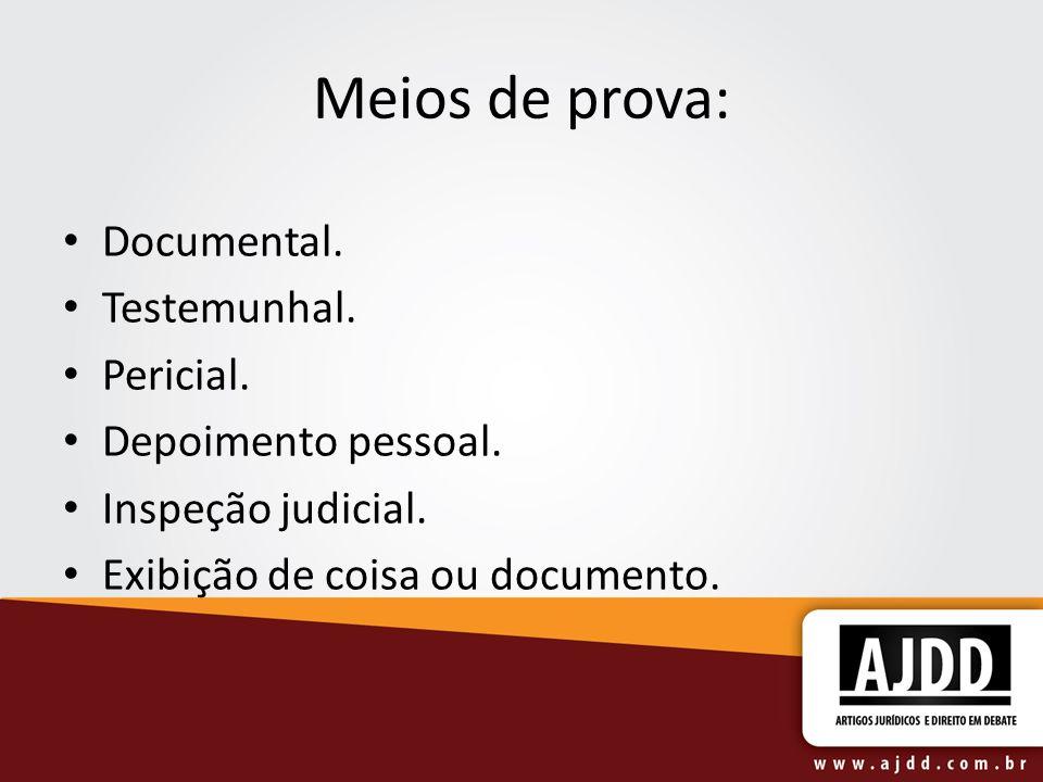 Meios de prova: Documental. Testemunhal. Pericial. Depoimento pessoal.