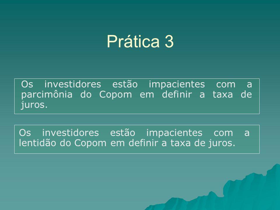 Prática 3 Os investidores estão impacientes com a parcimônia do Copom em definir a taxa de juros.